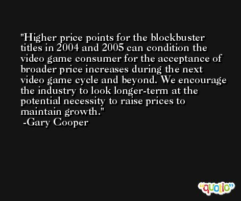 Higher price points for the blockbuster titles in 2004 and 2005 can condition the video game consumer for the acceptance of broader price increases during the next video game cycle and beyond. We encourage the industry to look longer-term at the potential necessity to raise prices to maintain growth. -Gary Cooper