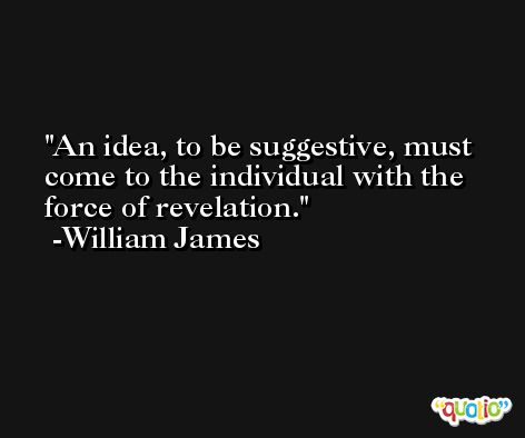 An idea, to be suggestive, must come to the individual with the force of revelation. -William James