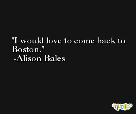 I would love to come back to Boston. -Alison Bales