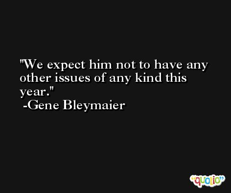 We expect him not to have any other issues of any kind this year. -Gene Bleymaier