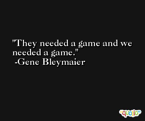They needed a game and we needed a game. -Gene Bleymaier