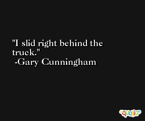 I slid right behind the truck. -Gary Cunningham