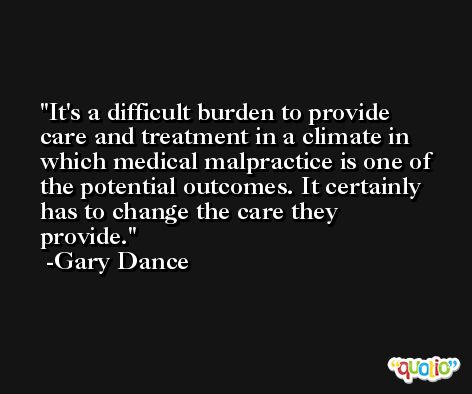 It's a difficult burden to provide care and treatment in a climate in which medical malpractice is one of the potential outcomes. It certainly has to change the care they provide. -Gary Dance