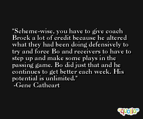 Scheme-wise, you have to give coach Brock a lot of credit because he altered what they had been doing defensively to try and force Bo and receivers to have to step up and make some plays in the passing game. Bo did just that and he continues to get better each week. His potential is unlimited. -Gene Cathcart