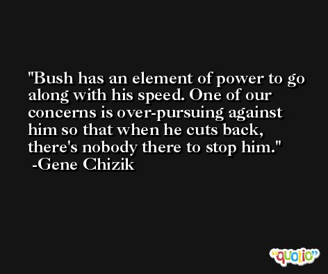 Bush has an element of power to go along with his speed. One of our concerns is over-pursuing against him so that when he cuts back, there's nobody there to stop him. -Gene Chizik