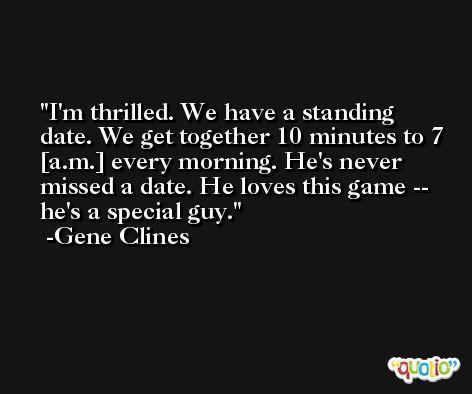 I'm thrilled. We have a standing date. We get together 10 minutes to 7 [a.m.] every morning. He's never missed a date. He loves this game -- he's a special guy. -Gene Clines