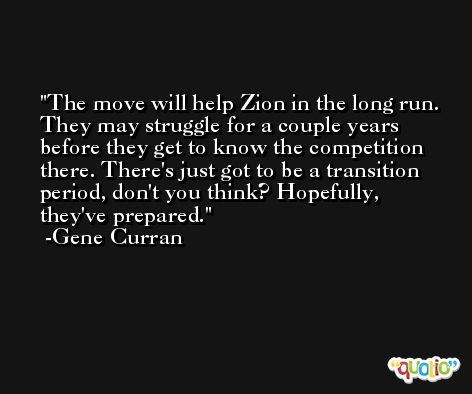 The move will help Zion in the long run. They may struggle for a couple years before they get to know the competition there. There's just got to be a transition period, don't you think? Hopefully, they've prepared. -Gene Curran