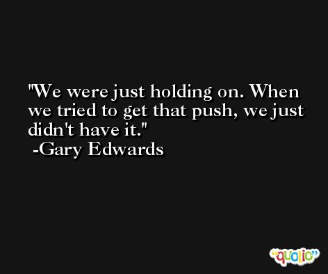 We were just holding on. When we tried to get that push, we just didn't have it. -Gary Edwards