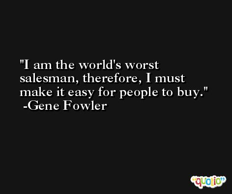 I am the world's worst salesman, therefore, I must make it easy for people to buy. -Gene Fowler