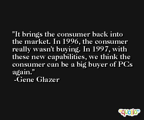 It brings the consumer back into the market. In 1996, the consumer really wasn't buying. In 1997, with these new capabilities, we think the consumer can be a big buyer of PCs again. -Gene Glazer