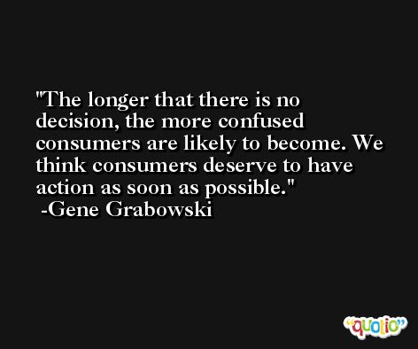 The longer that there is no decision, the more confused consumers are likely to become. We think consumers deserve to have action as soon as possible. -Gene Grabowski