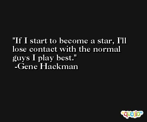 If I start to become a star, I'll lose contact with the normal guys I play best. -Gene Hackman