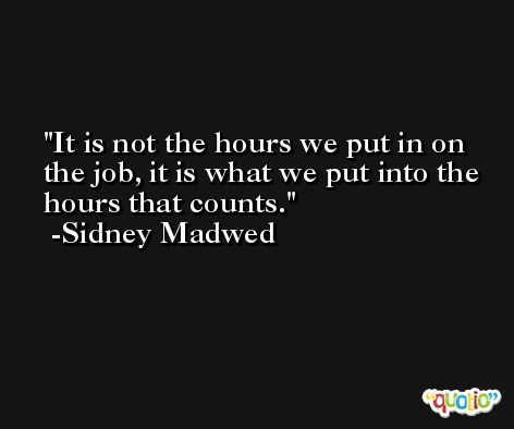 It is not the hours we put in on the job, it is what we put into the hours that counts. -Sidney Madwed