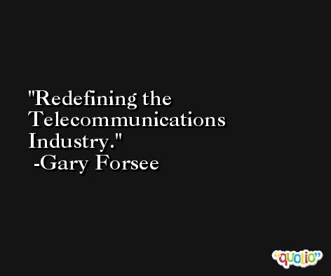 Redefining the Telecommunications Industry. -Gary Forsee
