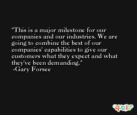 This is a major milestone for our companies and our industries. We are going to combine the best of our companies' capabilities to give our customers what they expect and what they've been demanding. -Gary Forsee