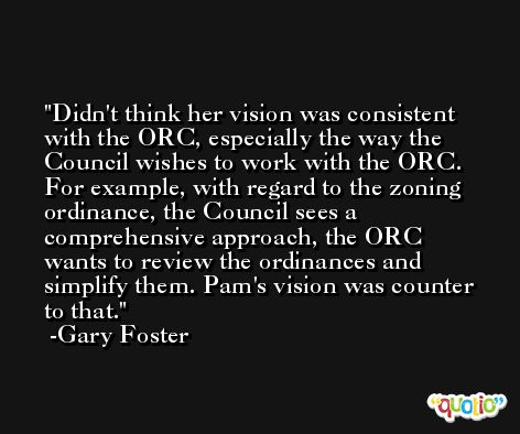 Didn't think her vision was consistent with the ORC, especially the way the Council wishes to work with the ORC. For example, with regard to the zoning ordinance, the Council sees a comprehensive approach, the ORC wants to review the ordinances and simplify them. Pam's vision was counter to that. -Gary Foster