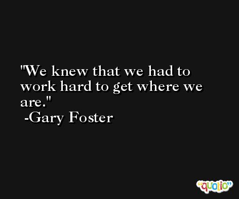 We knew that we had to work hard to get where we are. -Gary Foster