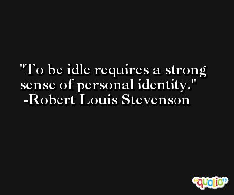 To be idle requires a strong sense of personal identity. -Robert Louis Stevenson