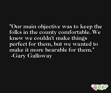 Our main objective was to keep the folks in the county comfortable. We knew we couldn't make things perfect for them, but we wanted to make it more bearable for them. -Gary Galloway