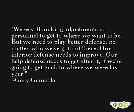 We're still making adjustments in personnel to get to where we want to be. But we need to play better defense, no matter who we've got out there. Our interior defense needs to improve. Our help defense needs to get after it, if we're going to get back to where we were last year. -Gary Giancola