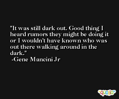 It was still dark out. Good thing I heard rumors they might be doing it or I wouldn't have known who was out there walking around in the dark. -Gene Mancini Jr