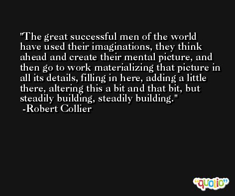 The great successful men of the world have used their imaginations, they think ahead and create their mental picture, and then go to work materializing that picture in all its details, filling in here, adding a little there, altering this a bit and that bit, but steadily building, steadily building. -Robert Collier