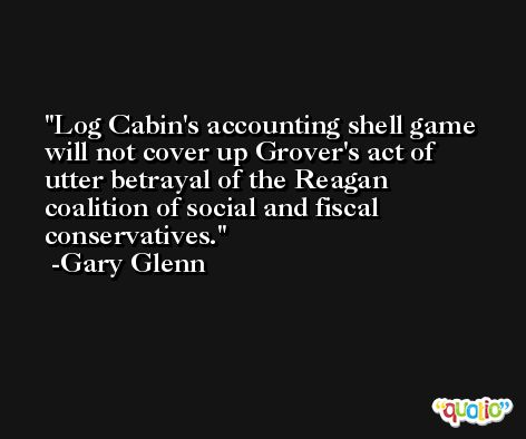 Log Cabin's accounting shell game will not cover up Grover's act of utter betrayal of the Reagan coalition of social and fiscal conservatives. -Gary Glenn