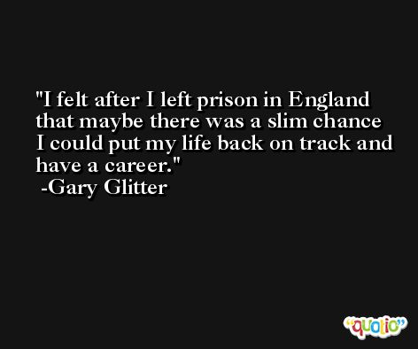 I felt after I left prison in England that maybe there was a slim chance I could put my life back on track and have a career. -Gary Glitter