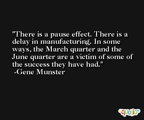 There is a pause effect. There is a delay in manufacturing. In some ways, the March quarter and the June quarter are a victim of some of the success they have had. -Gene Munster