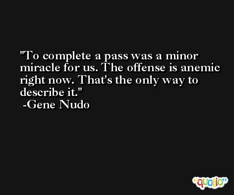 To complete a pass was a minor miracle for us. The offense is anemic right now. That's the only way to describe it. -Gene Nudo