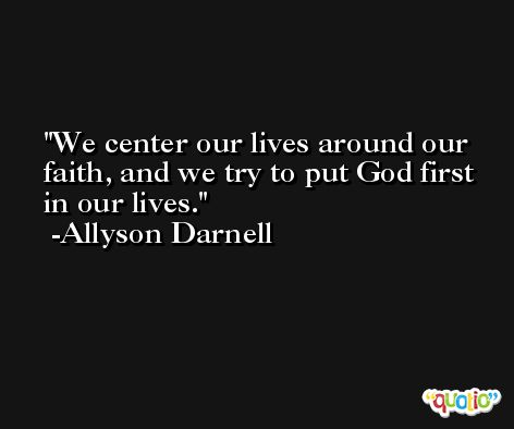 We center our lives around our faith, and we try to put God first in our lives. -Allyson Darnell
