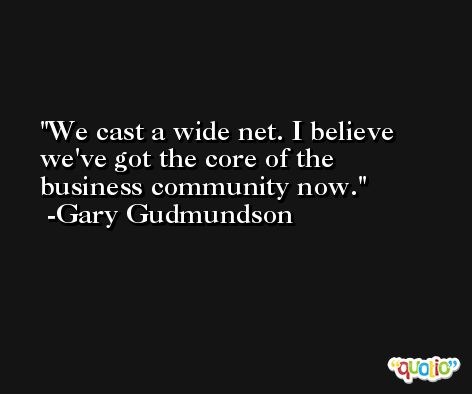 We cast a wide net. I believe we've got the core of the business community now. -Gary Gudmundson