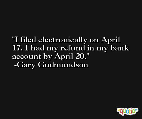 I filed electronically on April 17. I had my refund in my bank account by April 20. -Gary Gudmundson