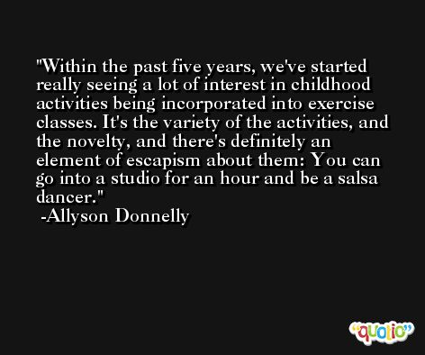 Within the past five years, we've started really seeing a lot of interest in childhood activities being incorporated into exercise classes. It's the variety of the activities, and the novelty, and there's definitely an element of escapism about them: You can go into a studio for an hour and be a salsa dancer. -Allyson Donnelly