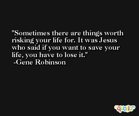 Sometimes there are things worth risking your life for. It was Jesus who said if you want to save your life, you have to lose it. -Gene Robinson