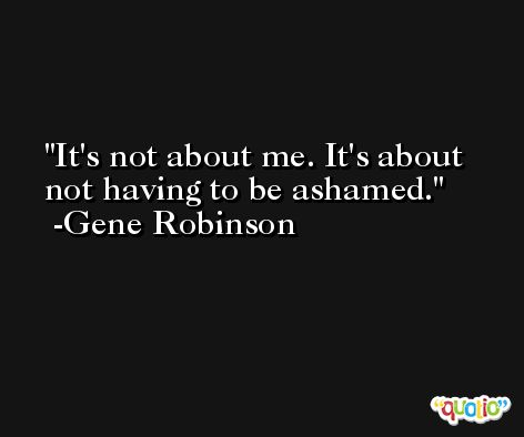 It's not about me. It's about not having to be ashamed. -Gene Robinson