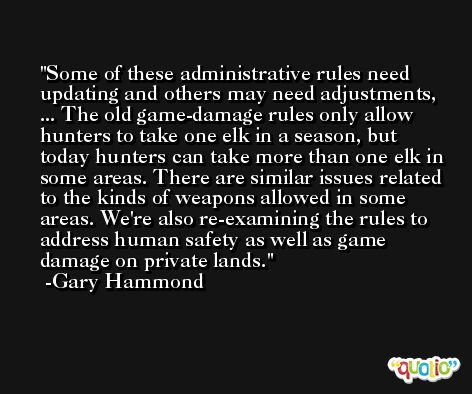 Some of these administrative rules need updating and others may need adjustments, ... The old game-damage rules only allow hunters to take one elk in a season, but today hunters can take more than one elk in some areas. There are similar issues related to the kinds of weapons allowed in some areas. We're also re-examining the rules to address human safety as well as game damage on private lands. -Gary Hammond