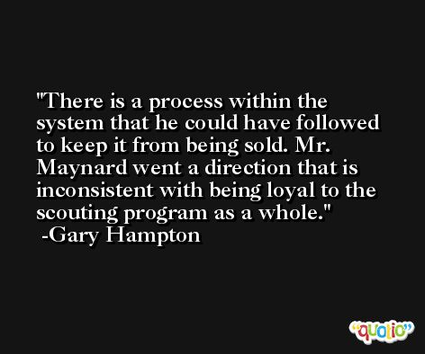 There is a process within the system that he could have followed to keep it from being sold. Mr. Maynard went a direction that is inconsistent with being loyal to the scouting program as a whole. -Gary Hampton