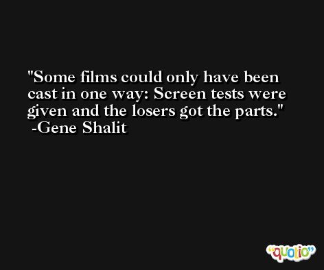 Some films could only have been cast in one way: Screen tests were given and the losers got the parts. -Gene Shalit