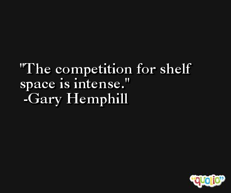 The competition for shelf space is intense. -Gary Hemphill