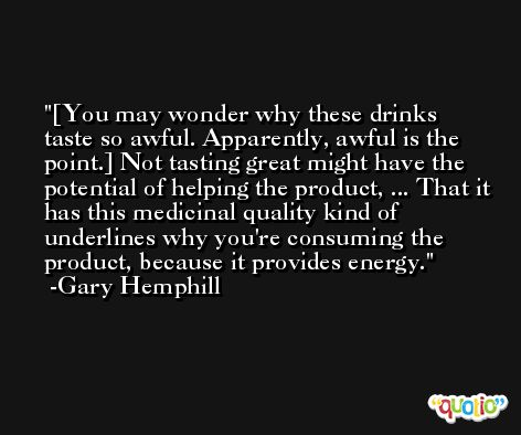 [You may wonder why these drinks taste so awful. Apparently, awful is the point.] Not tasting great might have the potential of helping the product, ... That it has this medicinal quality kind of underlines why you're consuming the product, because it provides energy. -Gary Hemphill