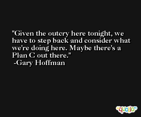 Given the outcry here tonight, we have to step back and consider what we're doing here. Maybe there's a Plan C out there. -Gary Hoffman