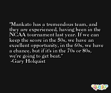 Mankato has a tremendous team, and they are experienced, having been in the NCAA tournament last year. If we can keep the score in the 50s, we have an excellent opportunity, in the 60s, we have a chance, but if it's in the 70s or 80s, we're going to get beat. -Gary Holquist