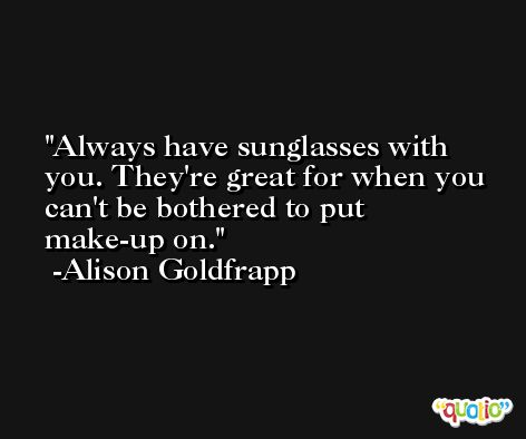 Always have sunglasses with you. They're great for when you can't be bothered to put make-up on. -Alison Goldfrapp