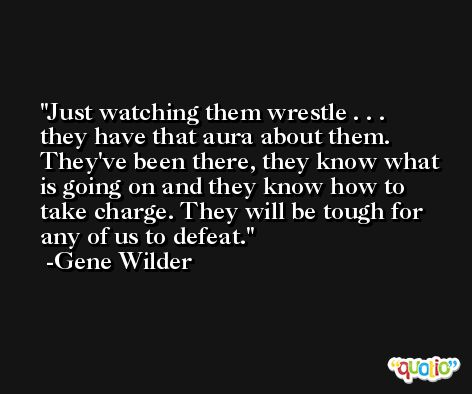 Just watching them wrestle . . . they have that aura about them. They've been there, they know what is going on and they know how to take charge. They will be tough for any of us to defeat. -Gene Wilder
