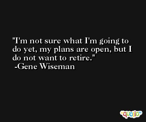 I'm not sure what I'm going to do yet, my plans are open, but I do not want to retire. -Gene Wiseman