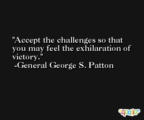 Accept the challenges so that you may feel the exhilaration of victory. -General George S. Patton
