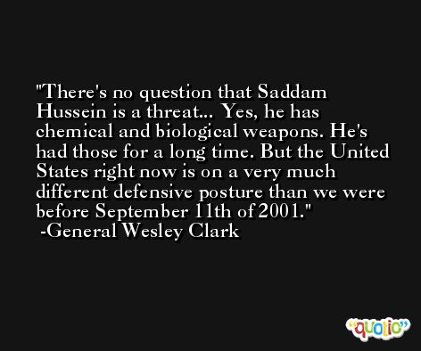 There's no question that Saddam Hussein is a threat... Yes, he has chemical and biological weapons. He's had those for a long time. But the United States right now is on a very much different defensive posture than we were before September 11th of 2001. -General Wesley Clark