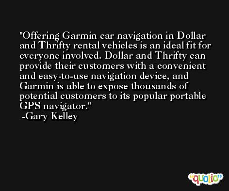 Offering Garmin car navigation in Dollar and Thrifty rental vehicles is an ideal fit for everyone involved. Dollar and Thrifty can provide their customers with a convenient and easy-to-use navigation device, and Garmin is able to expose thousands of potential customers to its popular portable GPS navigator. -Gary Kelley