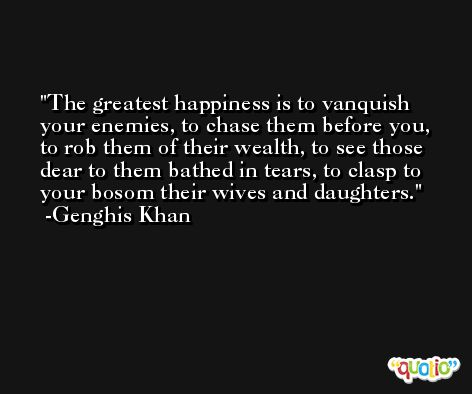 The greatest happiness is to vanquish your enemies, to chase them before you, to rob them of their wealth, to see those dear to them bathed in tears, to clasp to your bosom their wives and daughters. -Genghis Khan